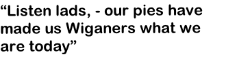 """Listen lads, - our pies have made us Wiganers what we are today"""